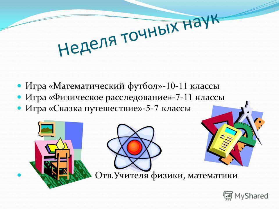 Неделя точных наук Игра «Математический футбол»- - классы Игра «Физическое расследование»- - классы Игра «Сказка путешествие»- - классы Отв.Учителя физики, математики