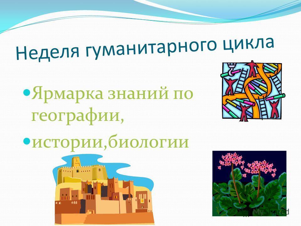 Неделя гуманитарного цикла Ярмарка знаний по географии, истории,биологии