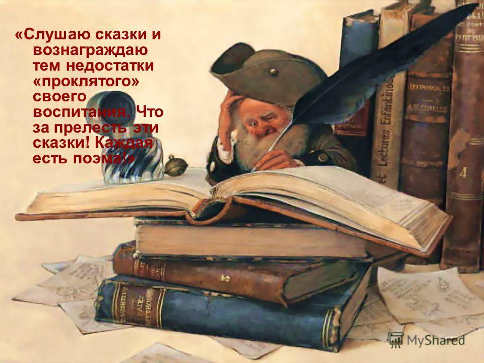 «Слушаю сказки и вознаграждаю тем недостатки «проклятого» своего воспитания. Что за прелесть эти сказки! Каждая есть поэма!»