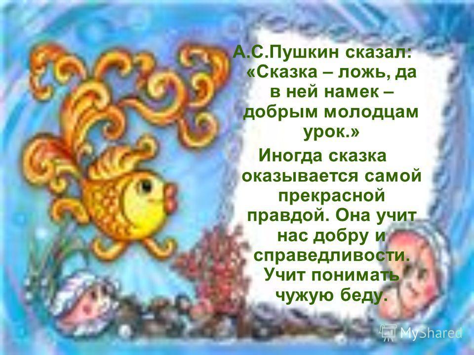 А.С.Пушкин сказал: «Сказка – ложь, да в ней намек – добрым молодцам урок.» Иногда сказка оказывается самой прекрасной правдой. Она учит нас добру и справедливости. Учит понимать чужую беду.