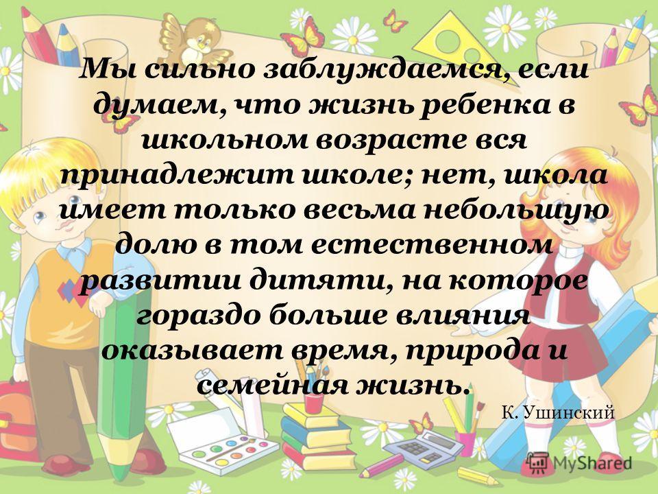 Мы сильно заблуждаемся, если думаем, что жизнь ребенка в школьном возрасте вся принадлежит школе; нет, школа имеет только весьма небольшую долю в том естественном развитии дитяти, на которое гораздо больше влияния оказывает время, природа и семейная