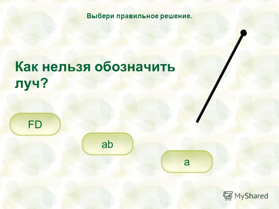 Как нельзя обозначить луч? ab FD a Выбери правильное решение.