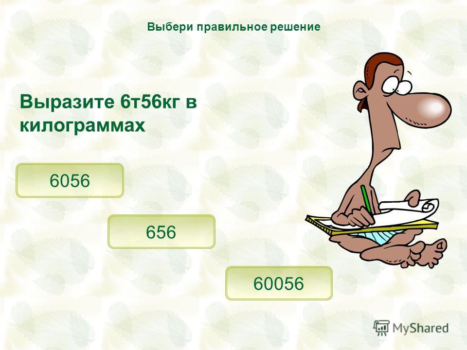 Выразите 6т56кг в килограммах 6056 656 60056 Выбери правильное решение