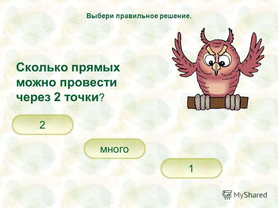 Сколько прямых можно провести через 2 точки ? 1 много 2 Выбери правильное решение.