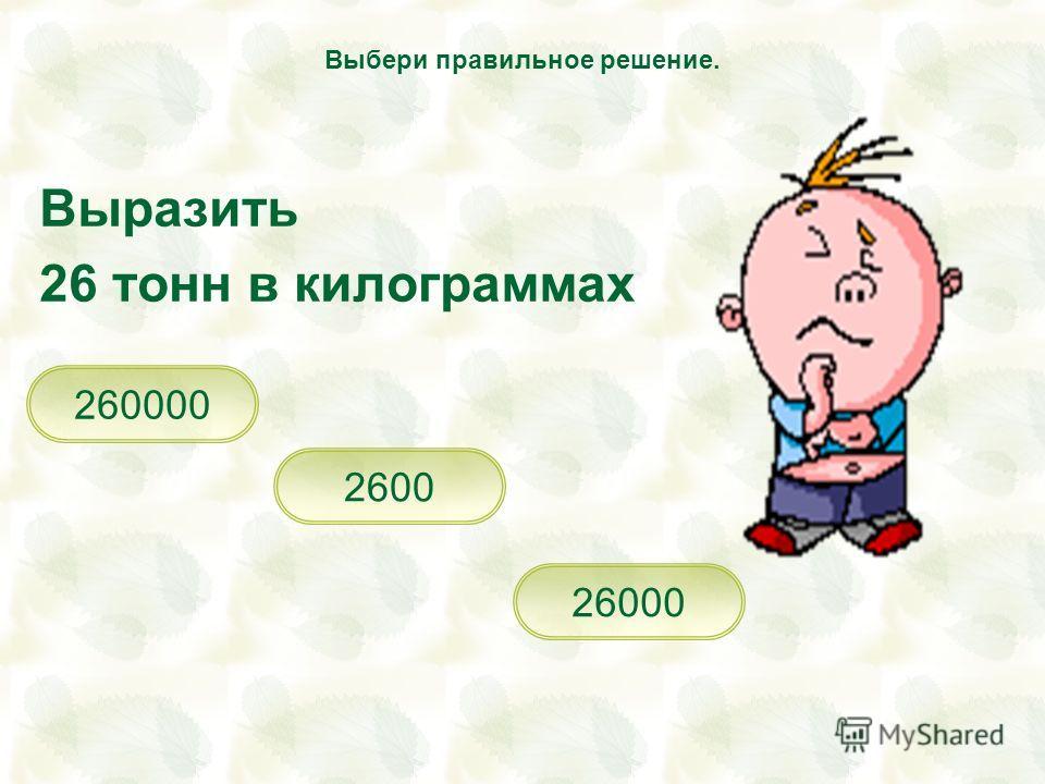 Выразить 26 тонн в килограммах 26000 260000 2600 Выбери правильное решение.
