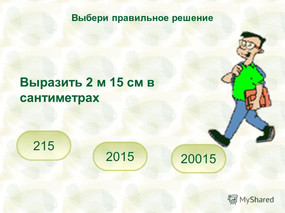 Выразить 2 м 15 см в сантиметрах 215 2015 Выбери правильное решение 20015