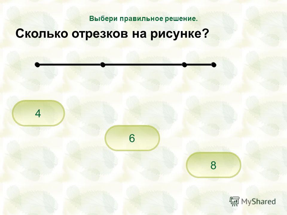4 8 6 Выбери правильное решение. Сколько отрезков на рисунке?