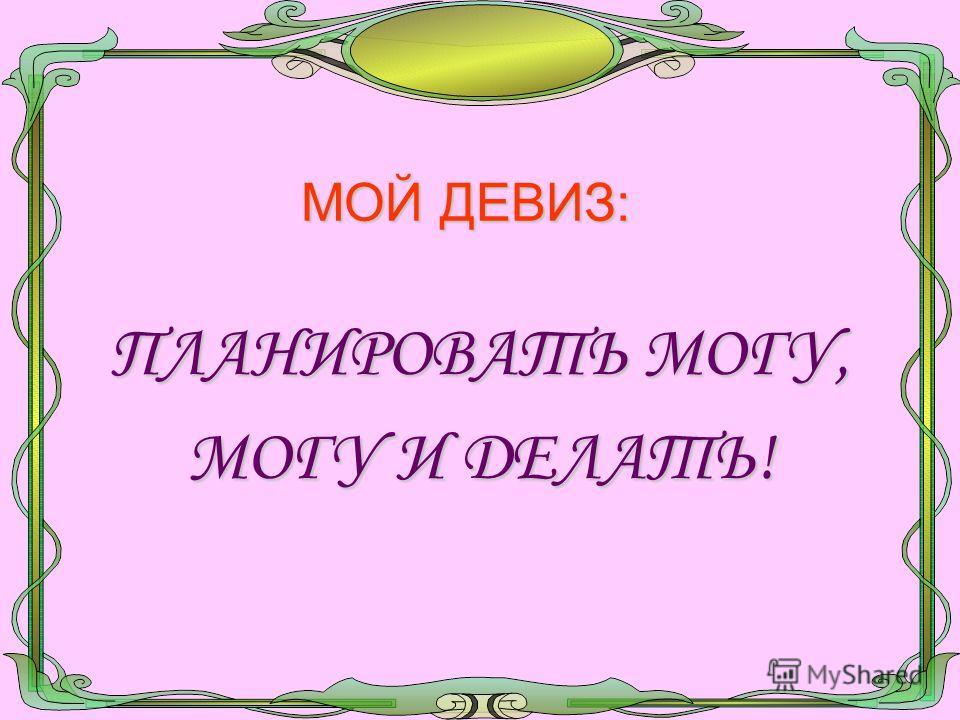 МОЙ ДЕВИЗ: ПЛАНИРОВАТЬ МОГУ, МОГУ И ДЕЛАТЬ!