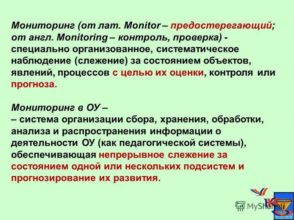 Мониторинг (от лат. Monitor – предостерегающий; от англ. Monitoring – контроль, проверка) - специально организованное, систематическое наблюдение (слежение) за состоянием объектов, явлений, процессов с целью их оценки, контроля или прогноза. Монитори