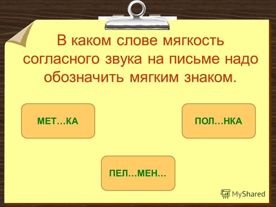 В каком слове мягкость согласного звука на письме надо обозначить мягким знаком. ПЕЛ…МЕН… МЕТ…КАПОЛ…НКА