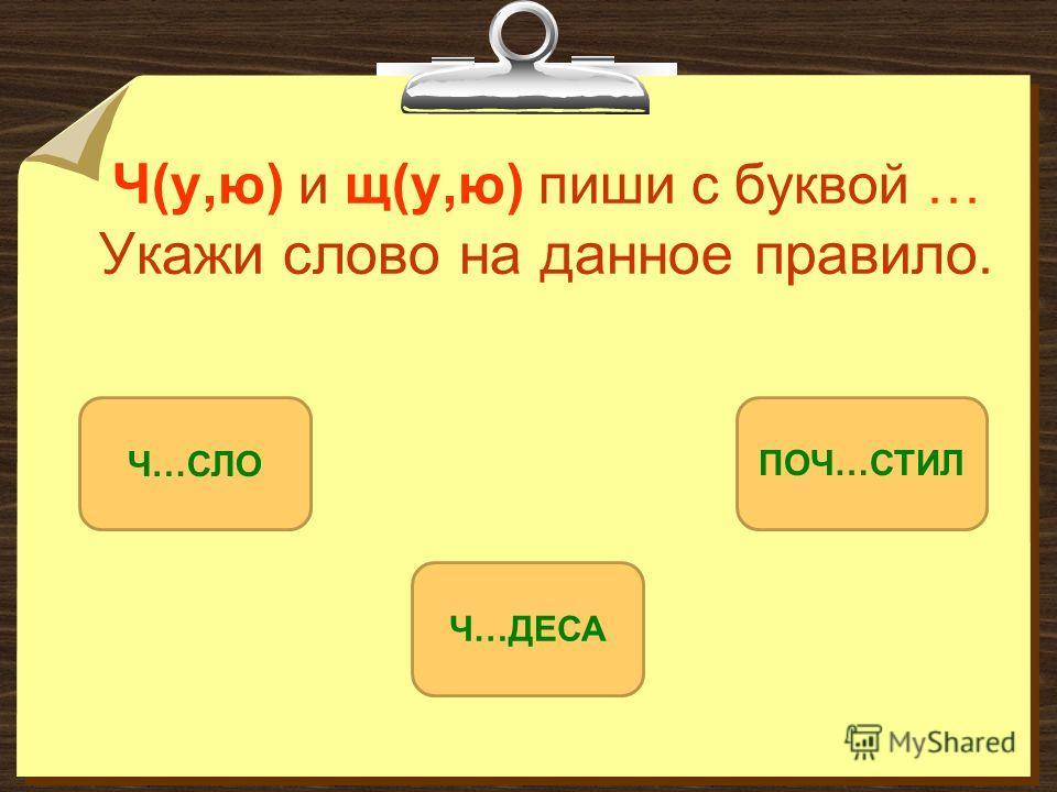 Ч(у,ю) и щ(у,ю) пиши с буквой … Укажи слово на данное правило. Ч…ДЕСА Ч…СЛОПОЧ…СТИЛ