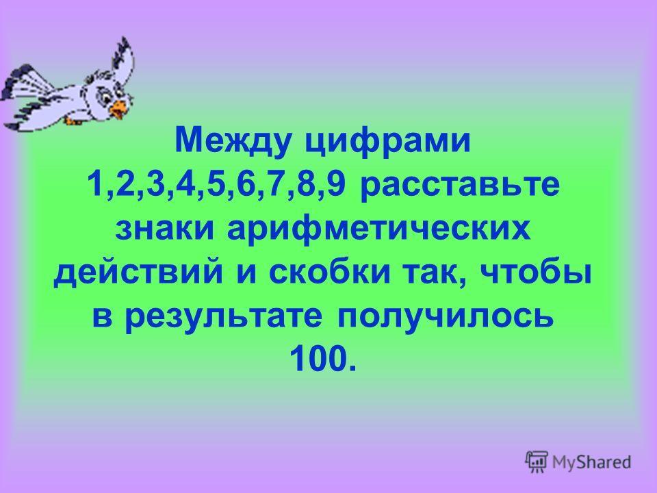 Между цифрами 1,2,3,4,5,6,7,8,9 расставьте знаки арифметических действий и скобки так, чтобы в результате получилось 100.