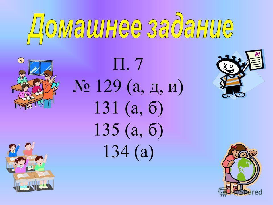 П. 7 129 (а, д, и) 131 (а, б) 135 (а, б) 134 (а)