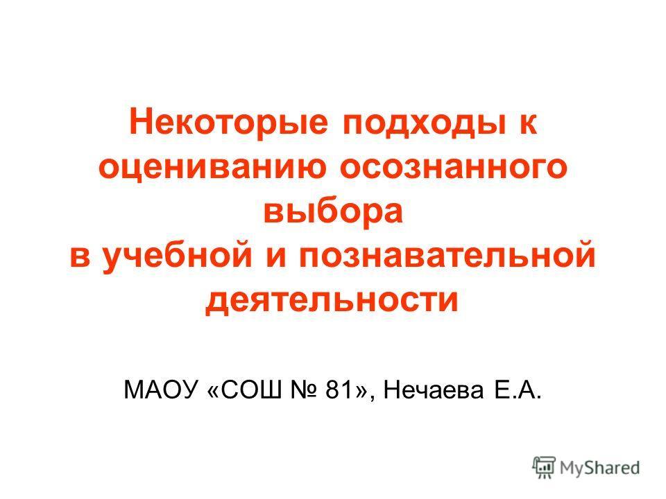 Некоторые подходы к оцениванию осознанного выбора в учебной и познавательной деятельности МАОУ «СОШ 81», Нечаева Е.А.