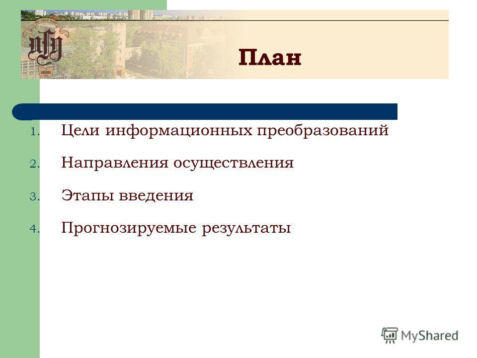 План 1. Цели информационных преобразований 2. Направления осуществления 3. Этапы введения 4. Прогнозируемые результаты