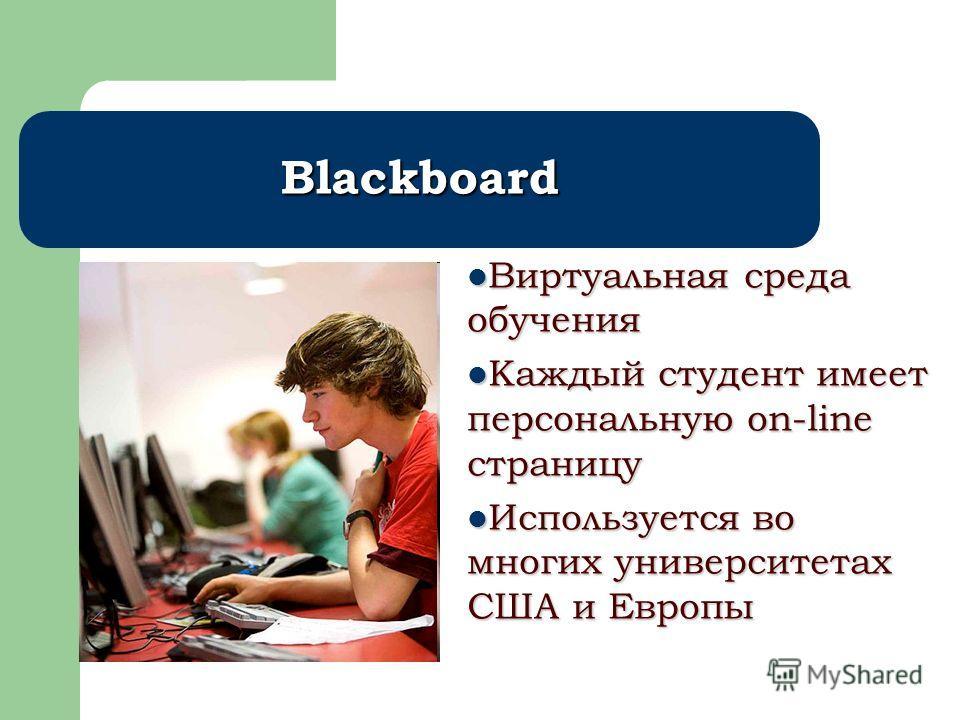 Blackboard Виртуальная среда обучения Виртуальная среда обучения Каждый студент имеет персональную on-line страницу Каждый студент имеет персональную on-line страницу Используется во многих университетах США и Европы Используется во многих университе
