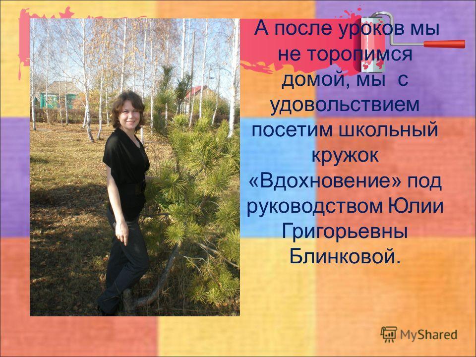 А после уроков мы не торопимся домой, мы с удовольствием посетим школьный кружок «Вдохновение» под руководством Юлии Григорьевны Блинковой.