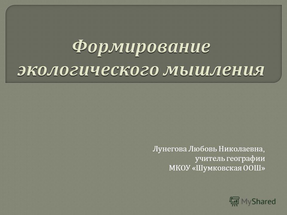 Лунегова Любовь Николаевна, учитель географии МКОУ « Шумковская ООШ »