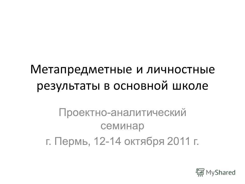 Метапредметные и личностные результаты в основной школе Проектно-аналитический семинар г. Пермь, 12-14 октября 2011 г.
