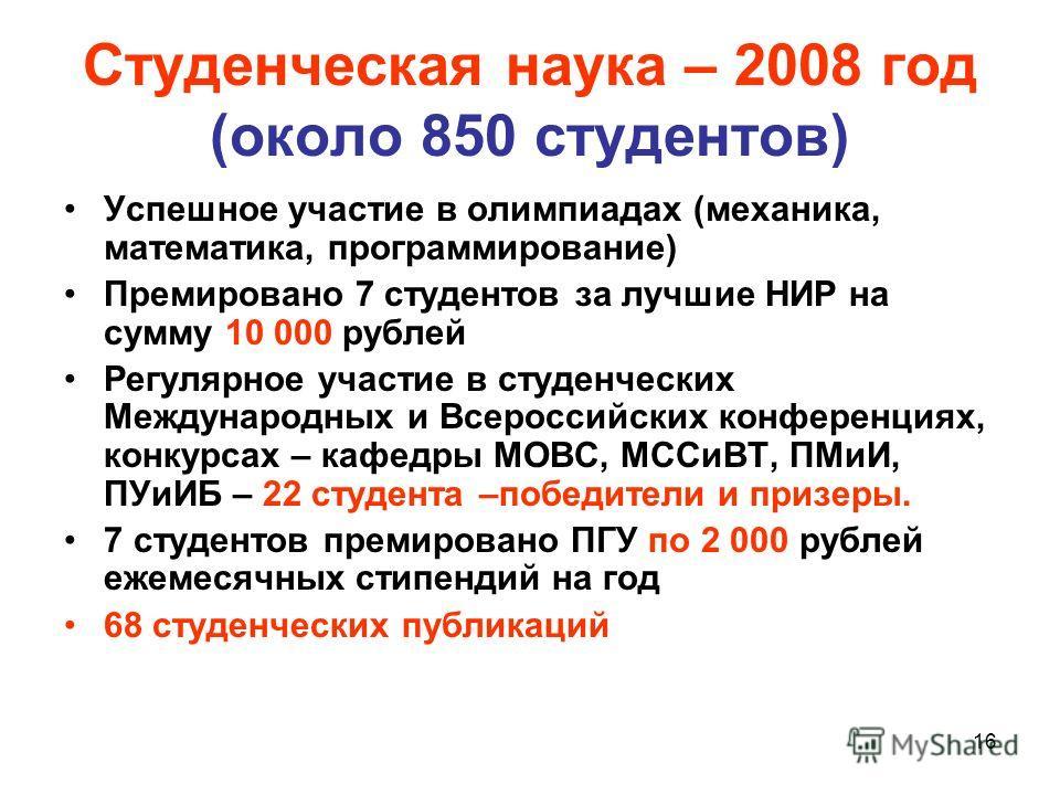 16 Студенческая наука – 2008 год (около 850 студентов) Успешное участие в олимпиадах (механика, математика, программирование) Премировано 7 студентов за лучшие НИР на сумму 10 000 рублей Регулярное участие в студенческих Международных и Всероссийских