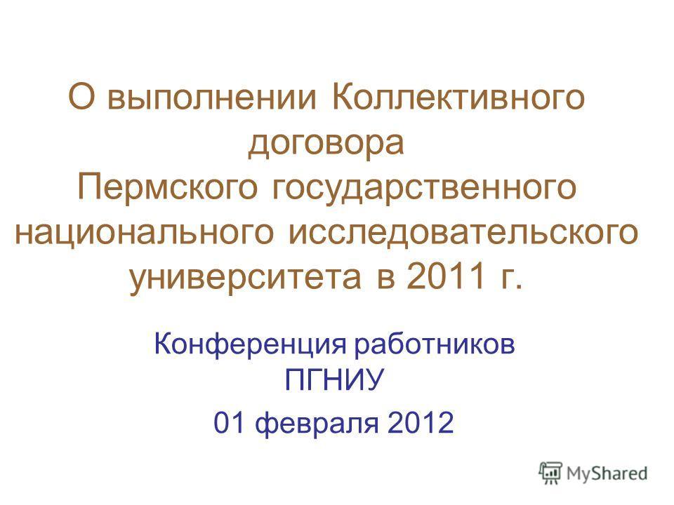 О выполнении Коллективного договора Пермского государственного национального исследовательского университета в 2011 г. Конференция работников ПГНИУ 01 февраля 2012
