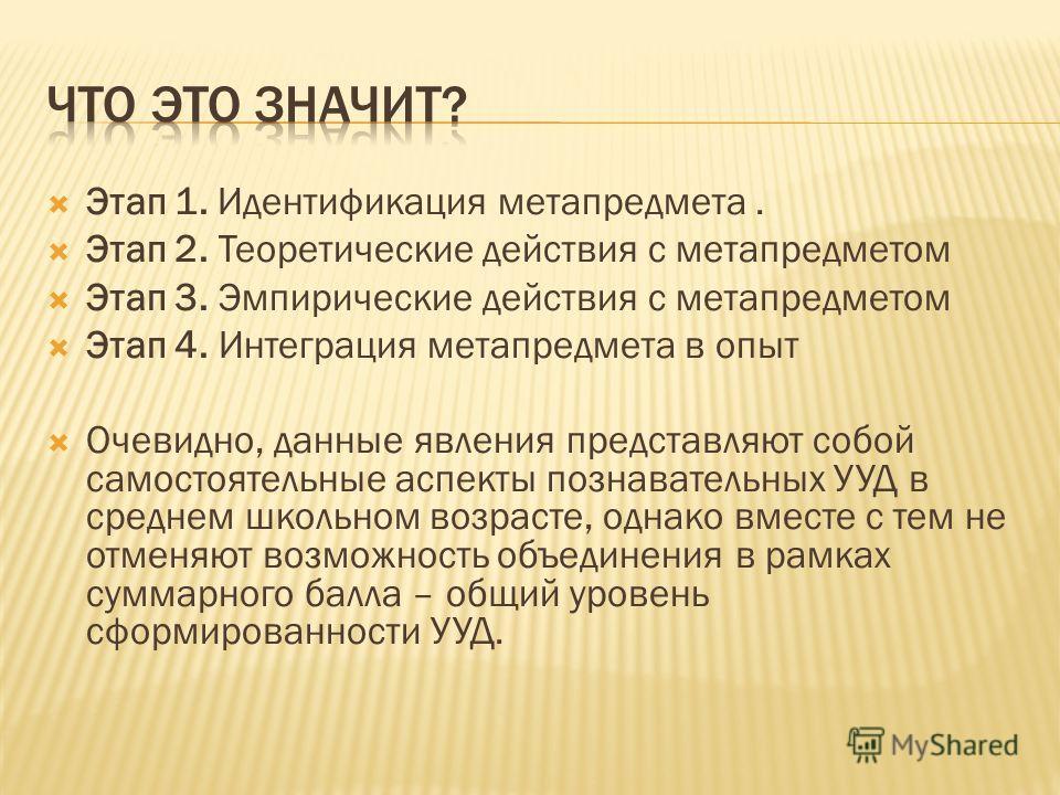 Этап 1. Идентификация метапредмета. Этап 2. Теоретические действия с метапредметом Этап 3. Эмпирические действия с метапредметом Этап 4. Интеграция метапредмета в опыт Очевидно, данные явления представляют собой самостоятельные аспекты познавательных