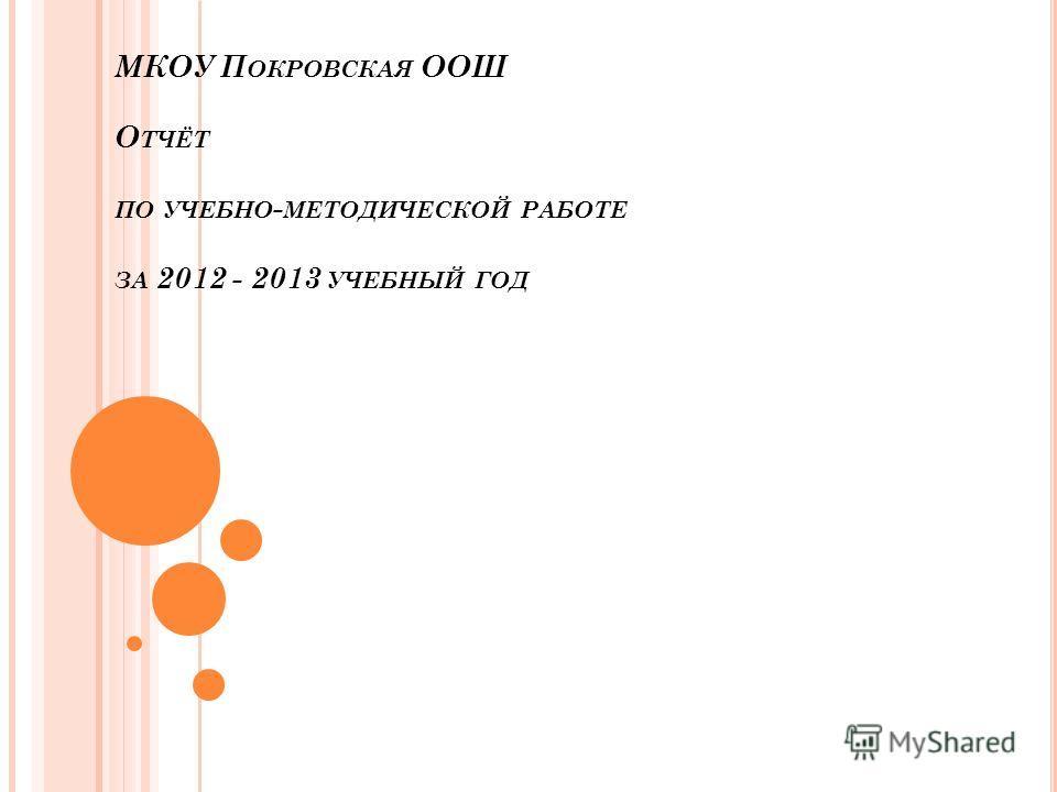 МКОУ П ОКРОВСКАЯ ООШ О ТЧЁТ ПО УЧЕБНО - МЕТОДИЧЕСКОЙ РАБОТЕ ЗА 2012 - 2013 УЧЕБНЫЙ ГОД