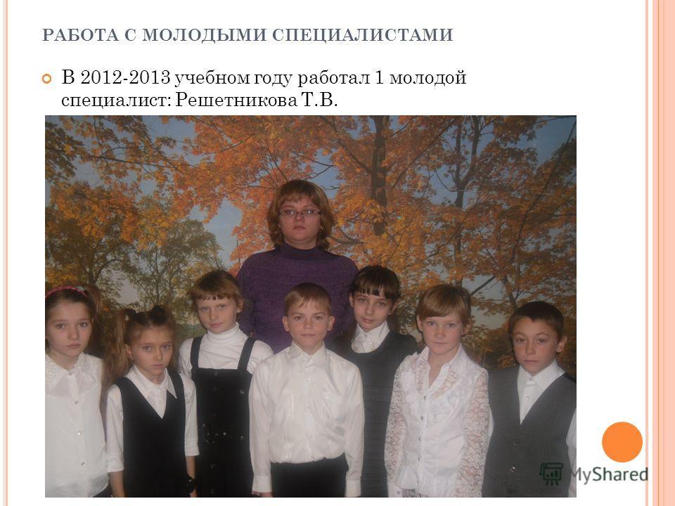 РАБОТА С МОЛОДЫМИ СПЕЦИАЛИСТАМИ В 2012-2013 учебном году работал 1 молодой специалист: Решетникова Т.В.