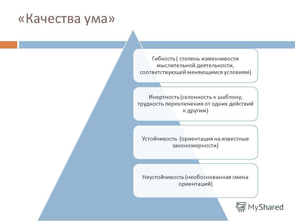 « Качества ума » Гибкость ( степень изменчивости мыслительной деятельности, соответствующей меняющимся условиям ) Инертность ( склонность к шаблону, трудность переключения от одних действий к другим ) Устойчивость ( ориентация на известные закономерн