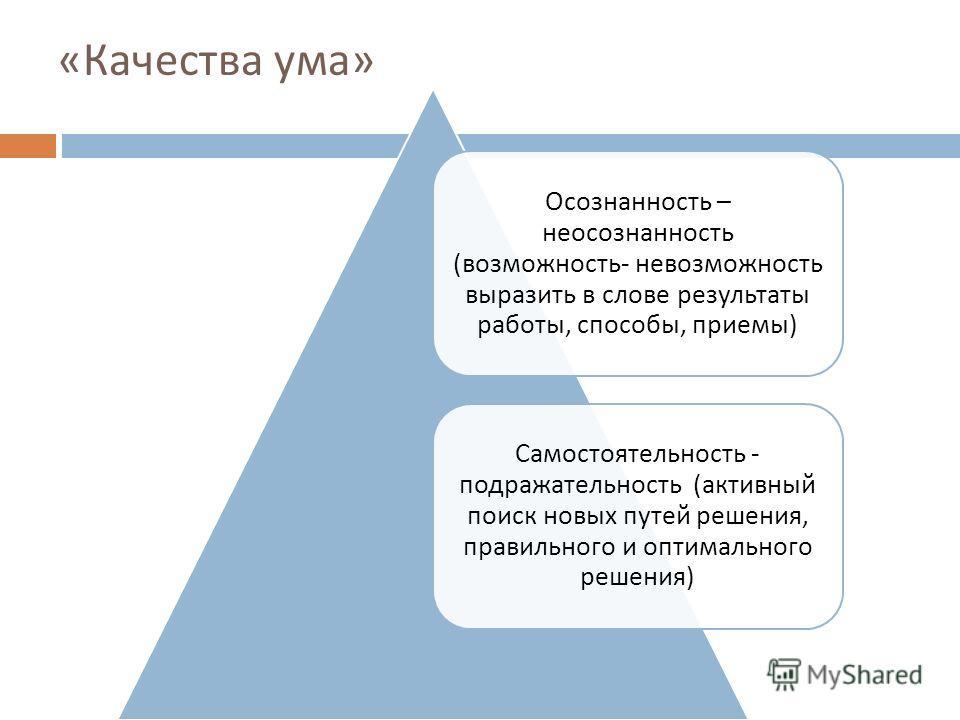 « Качества ума » Осознанность – неосознанность ( возможность - невозможность выразить в слове результаты работы, способы, приемы ) Самостоятельность - подражательность ( активный поиск новых путей решения, правильного и оптимального решения )