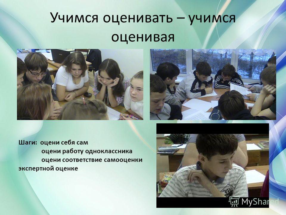 Учимся оценивать – учимся оценивая Шаги: оцени себя сам оцени работу одноклассника оцени соответствие самооценки экспертной оценке