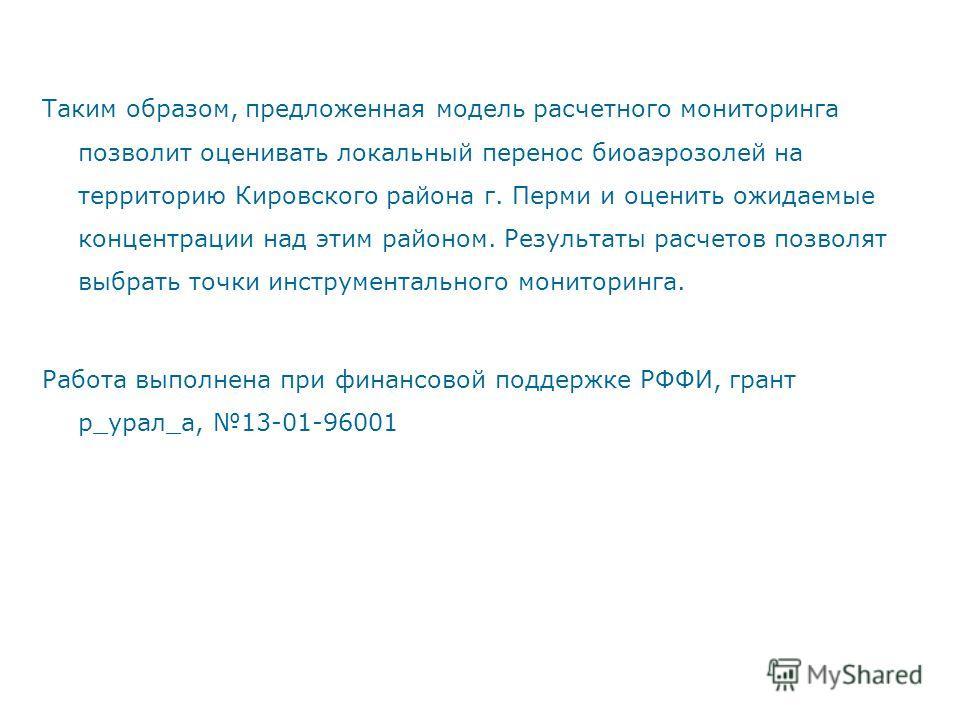 Таким образом, предложенная модель расчетного мониторинга позволит оценивать локальный перенос биоаэрозолей на территорию Кировского района г. Перми и оценить ожидаемые концентрации над этим районом. Результаты расчетов позволят выбрать точки инструм