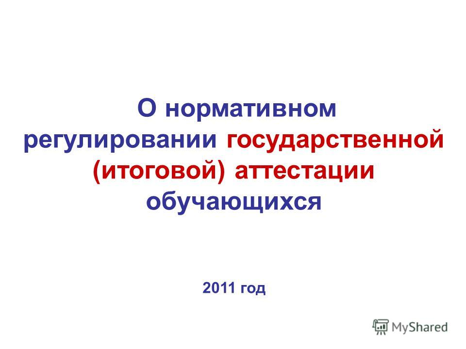О нормативном регулировании государственной (итоговой) аттестации обучающихся 2011 год