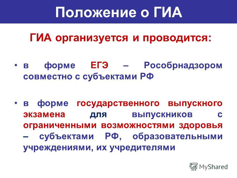 Положение о ГИА ГИА организуется и проводится: в форме ЕГЭ – Рособрнадзором совместно с субъектами РФ в форме государственного выпускного экзамена для выпускников с ограниченными возможностями здоровья – субъектами РФ, образовательными учреждениями,