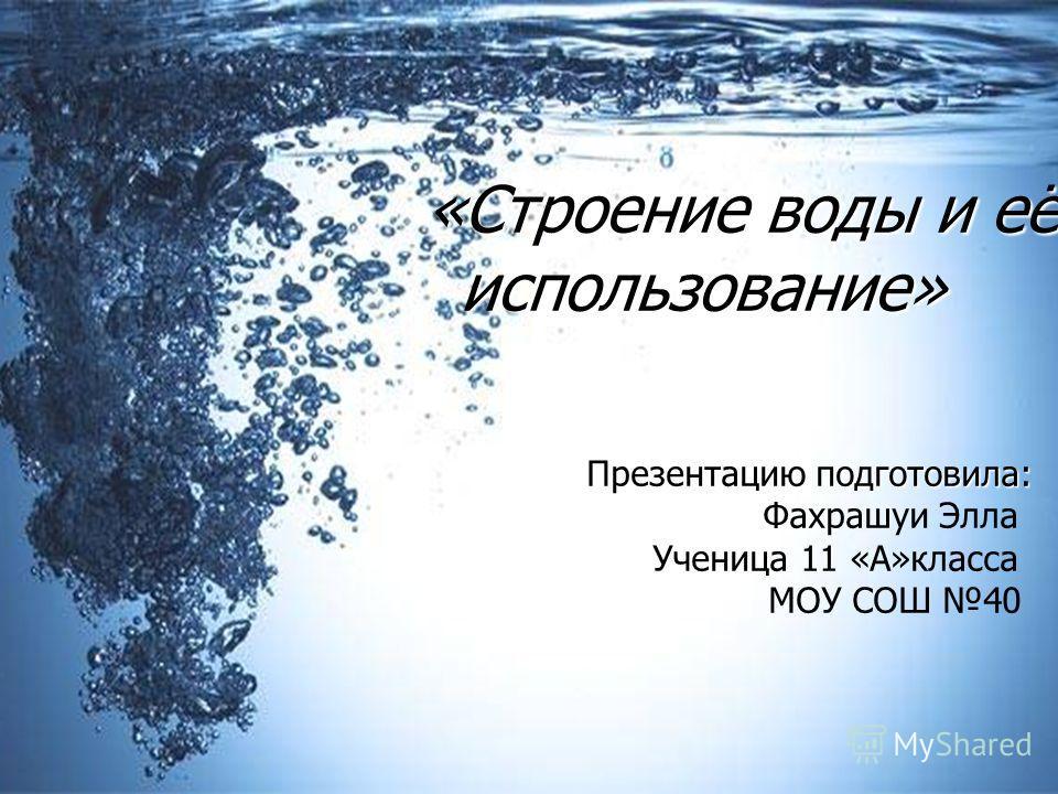 «Строение воды и её использование» «Строение воды и её использование» Презентацию подготовила: Презентацию подготовила: Фахрашуи Элла Ученица 11 «А»класса МОУ СОШ 40