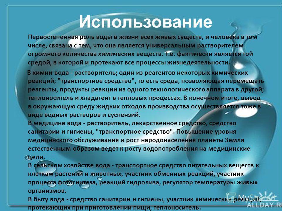 Использование Первостепенная роль воды в жизни всех живых существ, и человека в том числе, связана с тем, что она является универсальным растворителем огромного количества химических веществ. Т.е. фактически является той средой, в которой и протекают