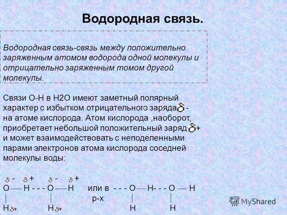 Водородная связь. Водородная связь-связь между положительно заряженным атомом водорода одной молекулы и отрицательно заряженным томом другой молекулы. Связи O-H в H2O имеют заметный полярный характер с избытком отрицательного заряда - на атоме кислор
