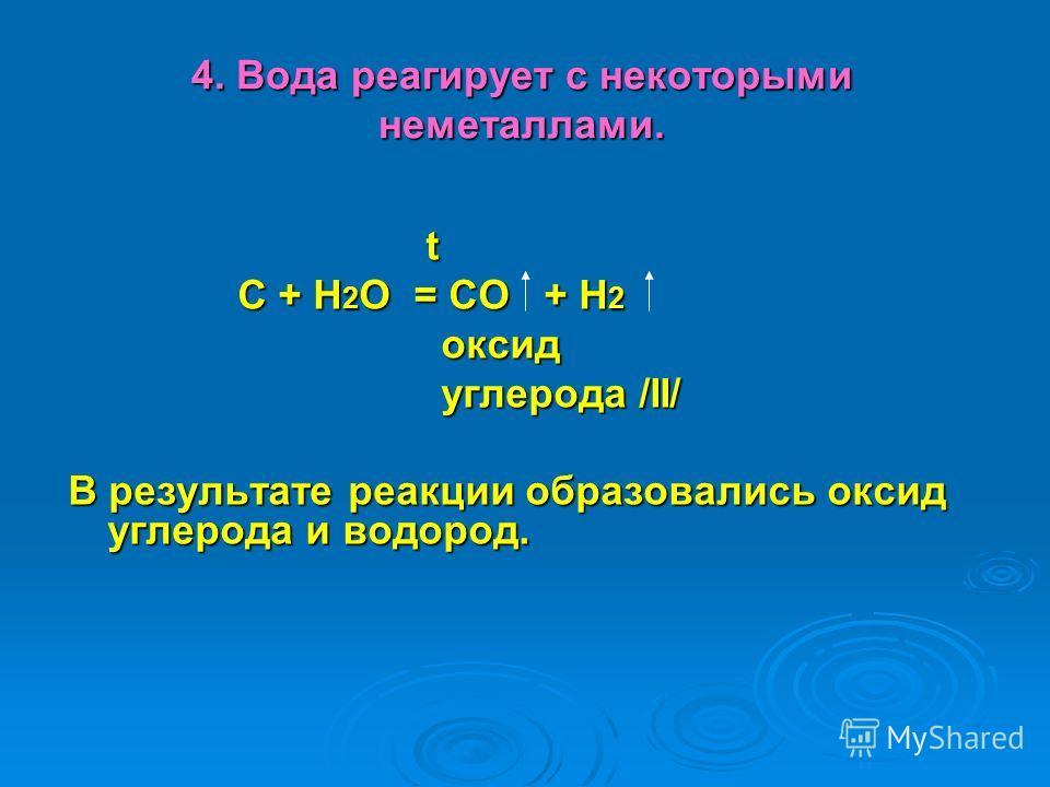 4. Вода реагирует с некоторыми неметаллами. t С + Н 2 О = СО + Н 2 С + Н 2 О = СО + Н 2 оксид оксид углерода /II/ углерода /II/ В результате реакции образовались оксид углерода и водород.