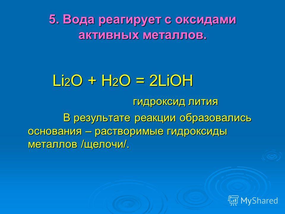 5. Вода реагирует с оксидами активных металлов. Li 2 O + H 2 O = 2LiOH Li 2 O + H 2 O = 2LiOH гидроксид лития гидроксид лития В результате реакции образовались основания – растворимые гидроксиды металлов /щелочи/. В результате реакции образовались ос