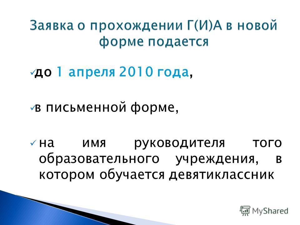 до 1 апреля 2010 года, в письменной форме, на имя руководителя того образовательного учреждения, в котором обучается девятиклассник