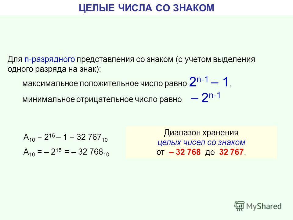 ЦЕЛЫЕ ЧИСЛА СО ЗНАКОМ Для n-разрядного представления со знаком (с учетом выделения одного разряда на знак): максимальное положительное число равно 2 n-1 – 1, минимальное отрицательное число равно – 2 n-1 Диапазон хранения целых чисел со знаком от – 3