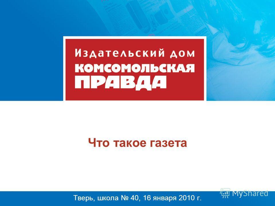 Что такое газета Тверь, школа 40, 16 января 2010 г.