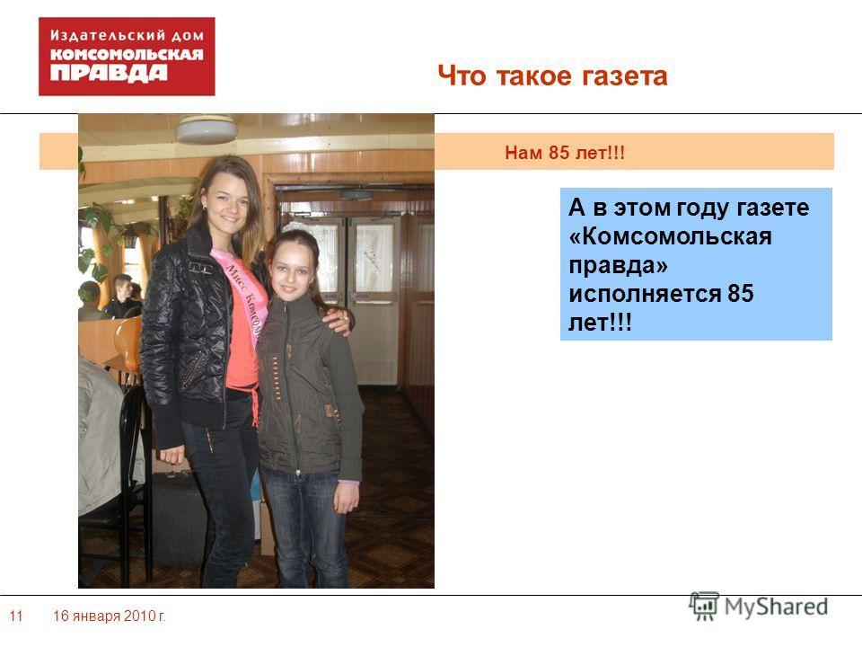 16 января 2010 г.11 Нам 85 лет!!! Что такое газета А в этом году газете «Комсомольская правда» исполняется 85 лет!!!