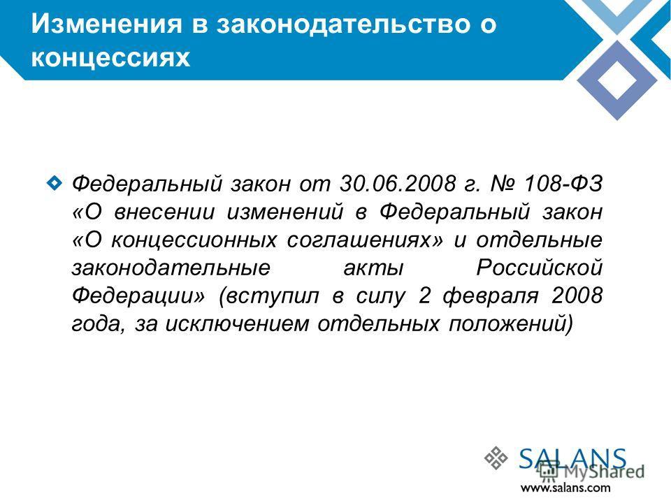 Изменения в законодательство о концессиях Федеральный закон от 30.06.2008 г. 108-ФЗ «О внесении изменений в Федеральный закон «О концессионных соглашениях» и отдельные законодательные акты Российской Федерации» (вступил в силу 2 февраля 2008 года, за