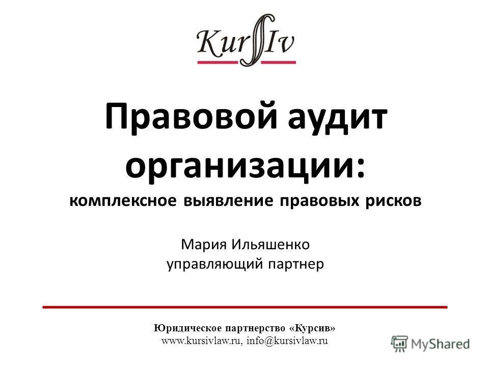 Правовой аудит организации: комплексное выявление правовых рисков Мария Ильяшенко управляющий партнер Юридическое партнерство «Курсив» www.kursivlaw.ru, info@kursivlaw.ru