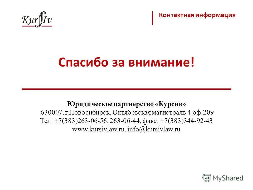 Спасибо за внимание! Контактная информация Юридическое партнерство «Курсив» 630007, г.Новосибирск, Октябрьская магистраль 4 оф.209 Тел. +7(383)263-06-56, 263-06-44, факс: +7(383)344-92-43 www.kursivlaw.ru, info@kursivlaw.ru