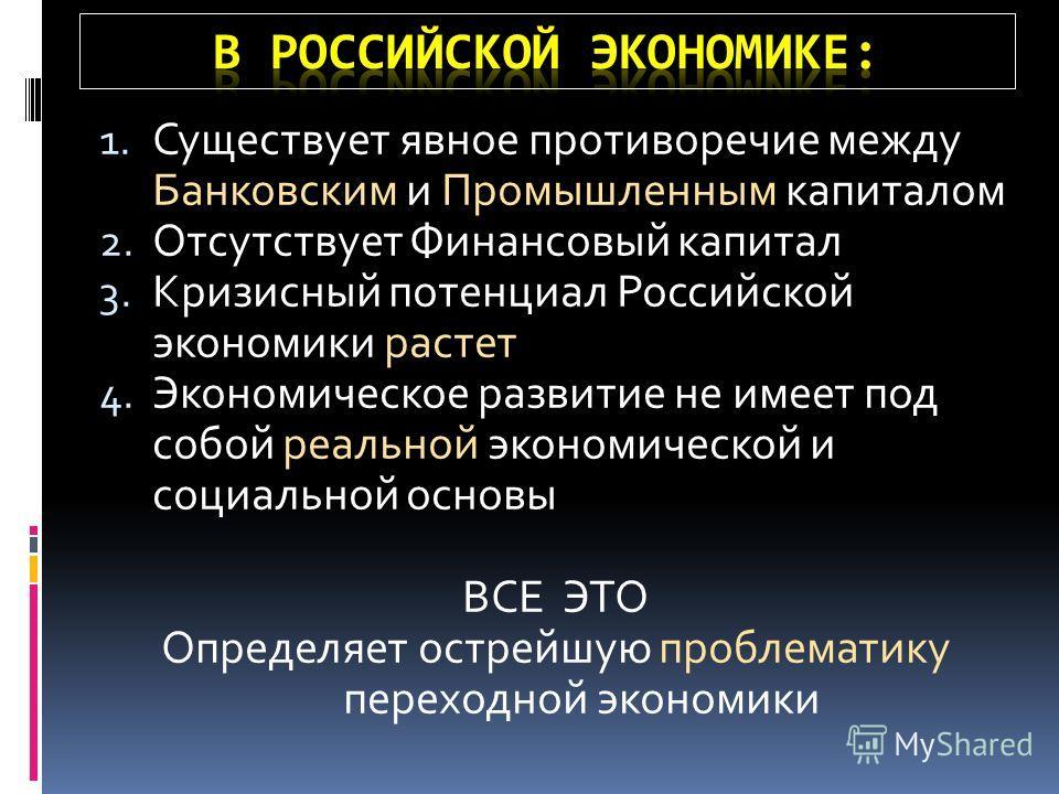 1. Существует явное противоречие между Банковским и Промышленным капиталом 2. Отсутствует Финансовый капитал 3. Кризисный потенциал Российской экономики растет 4. Экономическое развитие не имеет под собой реальной экономической и социальной основы ВС