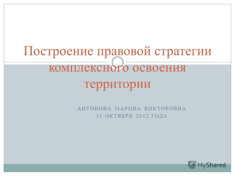 АНТОНОВА МАРИНА ВИКТОРОВНА 31 ОКТЯБРЯ 2012 ГОДА Построение правовой стратегии комплексного освоения территории