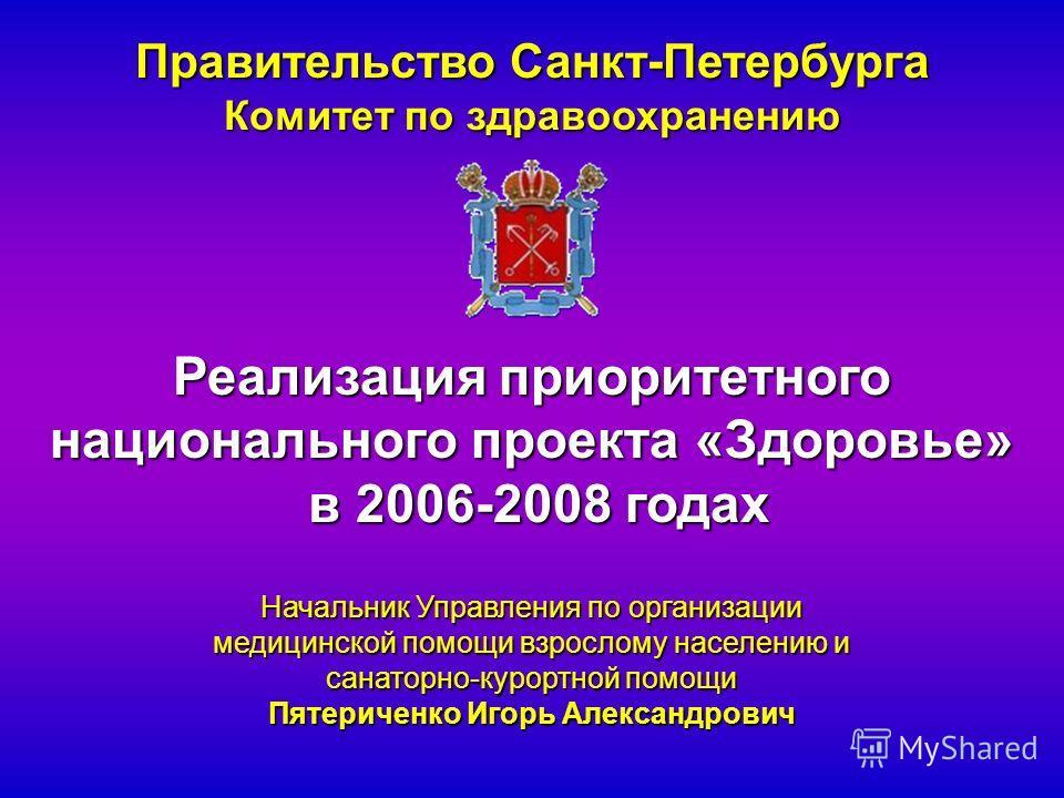 Правительство Санкт-Петербурга Комитет по здравоохранению Реализация приоритетного национального проекта «Здоровье» в 2006-2008 годах в 2006-2008 годах Начальник Управления по организации медицинской помощи взрослому населению и санаторно-курортной п