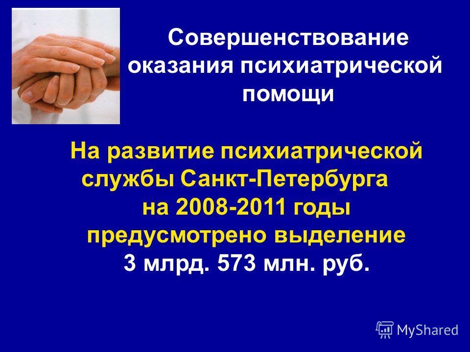 На развитие психиатрической службы Санкт-Петербурга на 2008-2011 годы предусмотрено выделение 3 млрд. 573 млн. руб. Совершенствование оказания психиатрической помощи